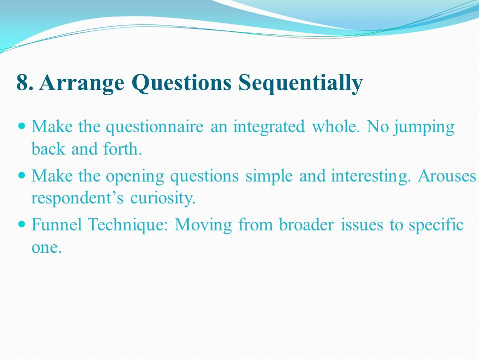 8. Arrange Questions Sequentially Make the questionnaire an integrated whole. No jumping back and forth. Make the opening questions simple and interes
