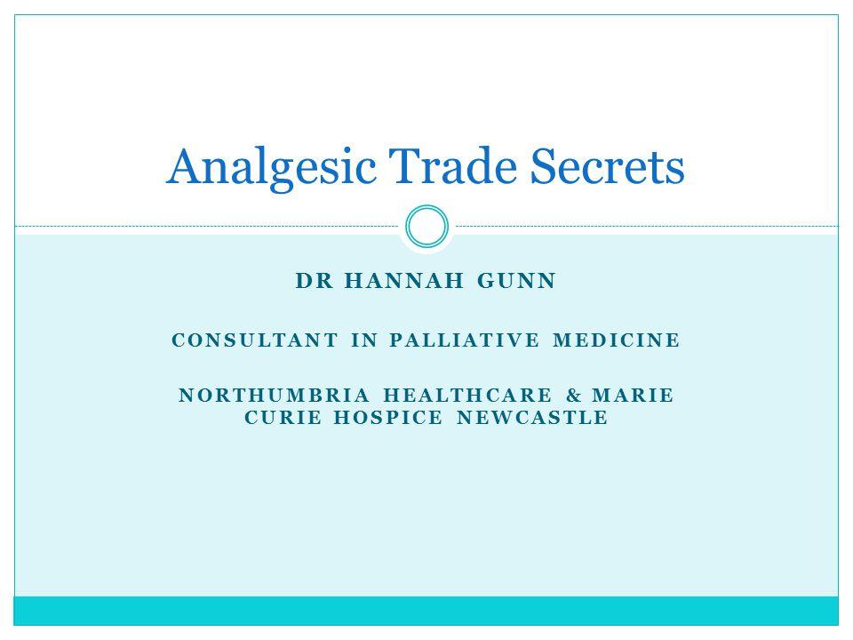 DR HANNAH GUNN CONSULTANT IN PALLIATIVE MEDICINE NORTHUMBRIA HEALTHCARE & MARIE CURIE HOSPICE NEWCASTLE Analgesic Trade Secrets