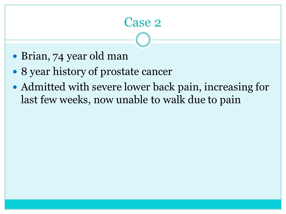 Case 2 Brian, 74 year old man 8 year history of prostate cancer Admitted with severe lower back pain, increasing for last few weeks, now unable to wal