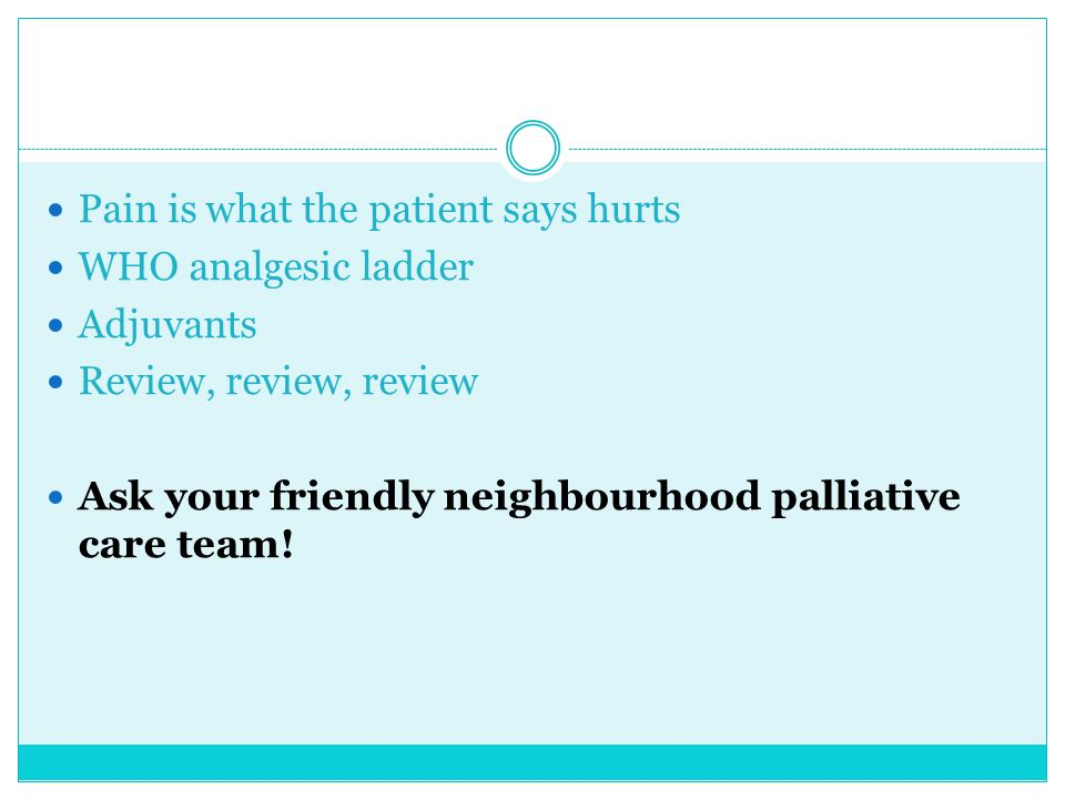 Pain is what the patient says hurts WHO analgesic ladder Adjuvants Review, review, review Ask your friendly neighbourhood palliative care team!