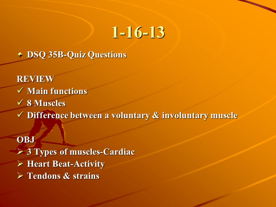 1-16-13 DSQ 35B-Quiz Questions REVIEW Main functions Main functions 8 Muscles 8 Muscles Difference between a voluntary & involuntary muscle Difference
