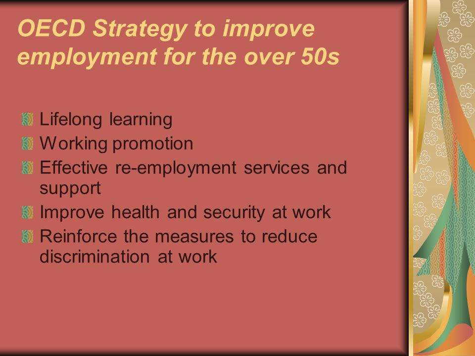 OECD Strategy to improve employment for the over 50s Lifelong learning Working promotion Effective re-employment services and support Improve health and security at work Reinforce the measures to reduce discrimination at work