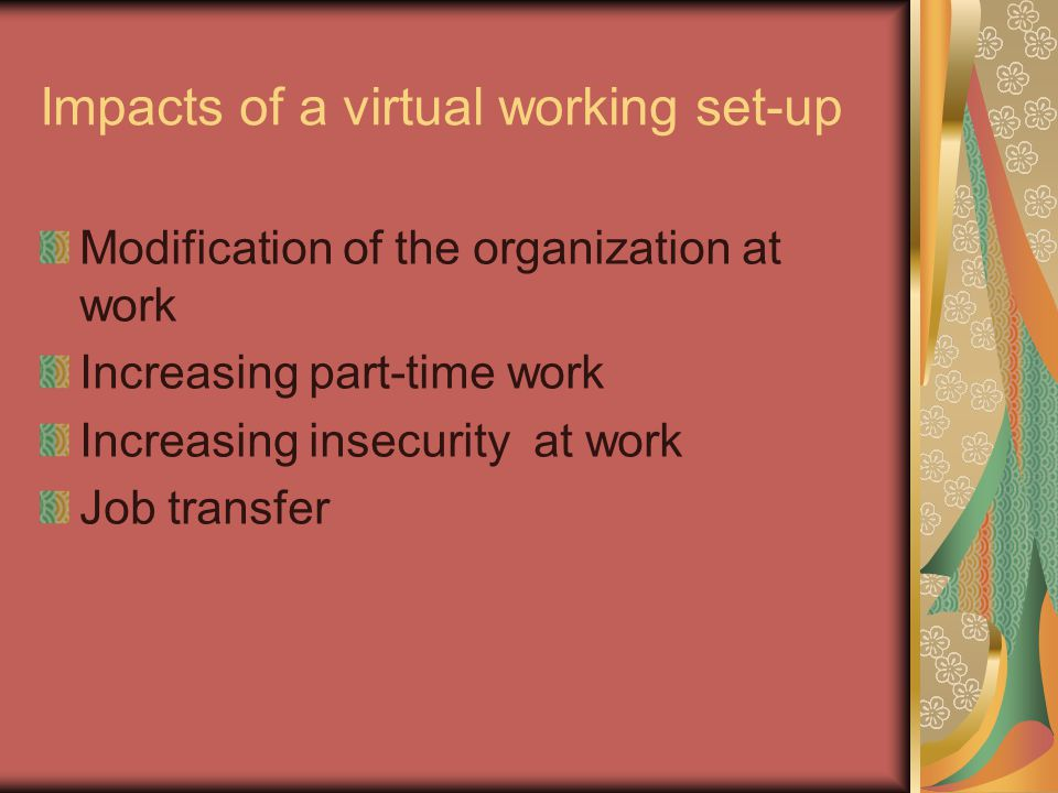 Impacts of a virtual working set-up Modification of the organization at work Increasing part-time work Increasing insecurity at work Job transfer