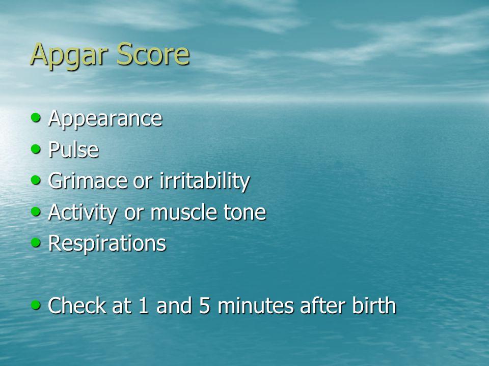 Apgar Score Appearance Appearance Pulse Pulse Grimace or irritability Grimace or irritability Activity or muscle tone Activity or muscle tone Respirat