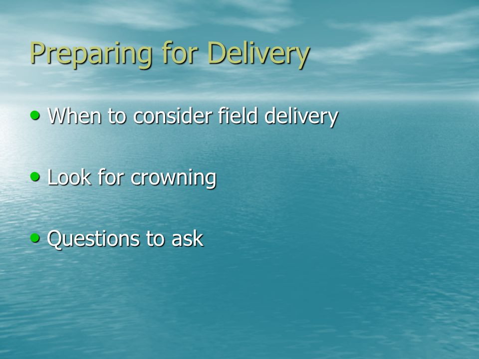 Preparing for Delivery When to consider field delivery When to consider field delivery Look for crowning Look for crowning Questions to ask Questions