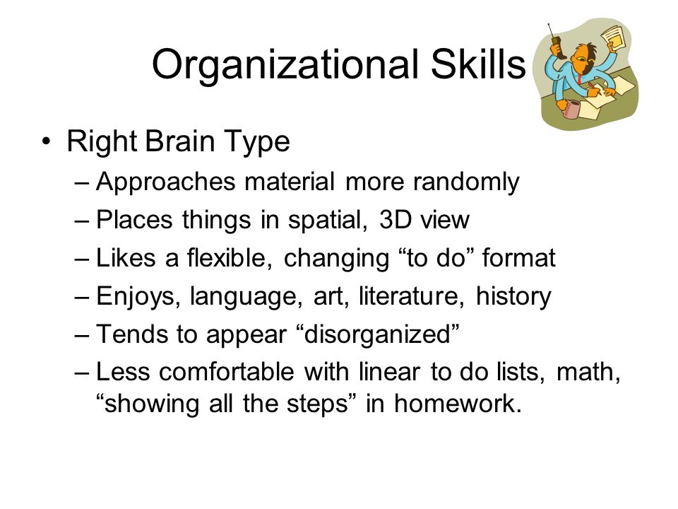 """Organizational Skills Right Brain Type –Approaches material more randomly –Places things in spatial, 3D view –Likes a flexible, changing """"to do"""" forma"""