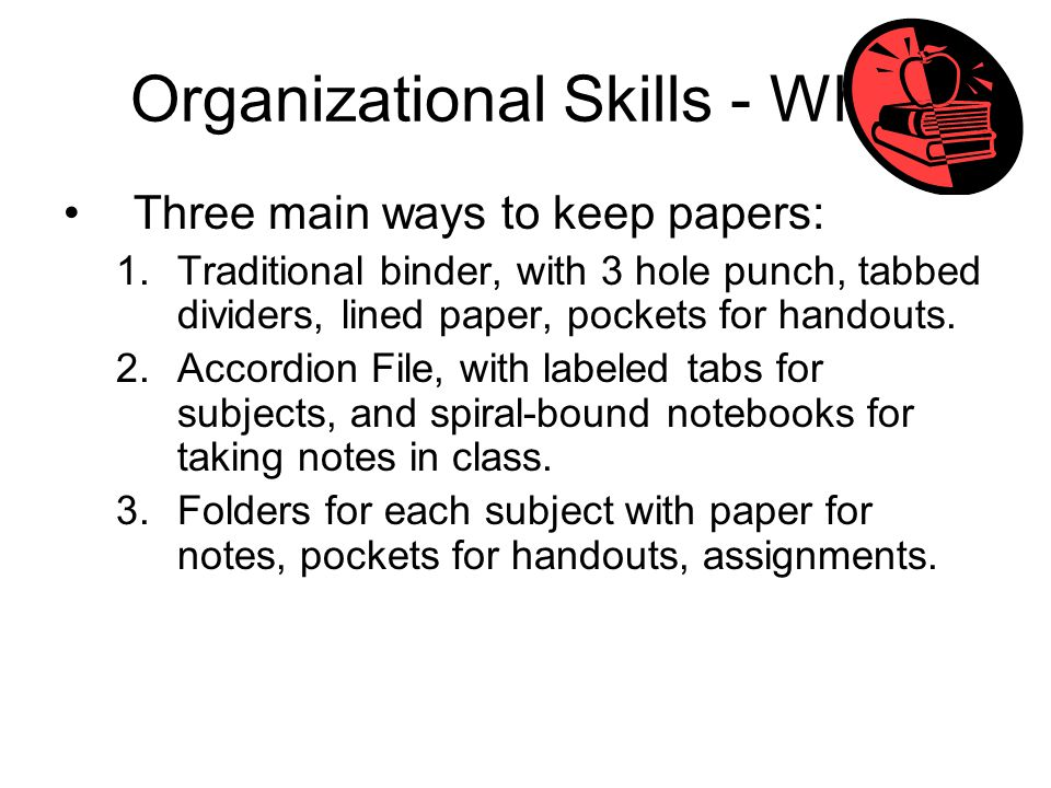 Organizational Skills - What Three main ways to keep papers: 1.Traditional binder, with 3 hole punch, tabbed dividers, lined paper, pockets for handou