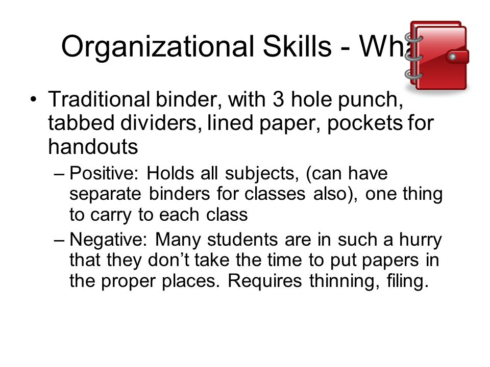 Organizational Skills - What Traditional binder, with 3 hole punch, tabbed dividers, lined paper, pockets for handouts –Positive: Holds all subjects,
