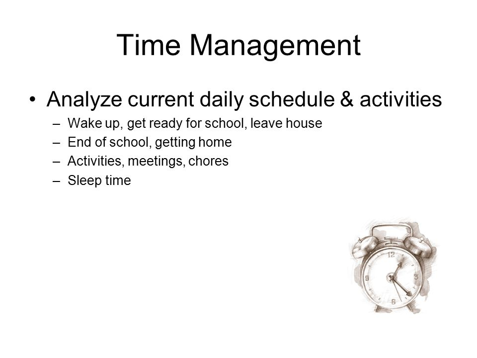 Time Management Analyze current daily schedule & activities –Wake up, get ready for school, leave house –End of school, getting home –Activities, meet