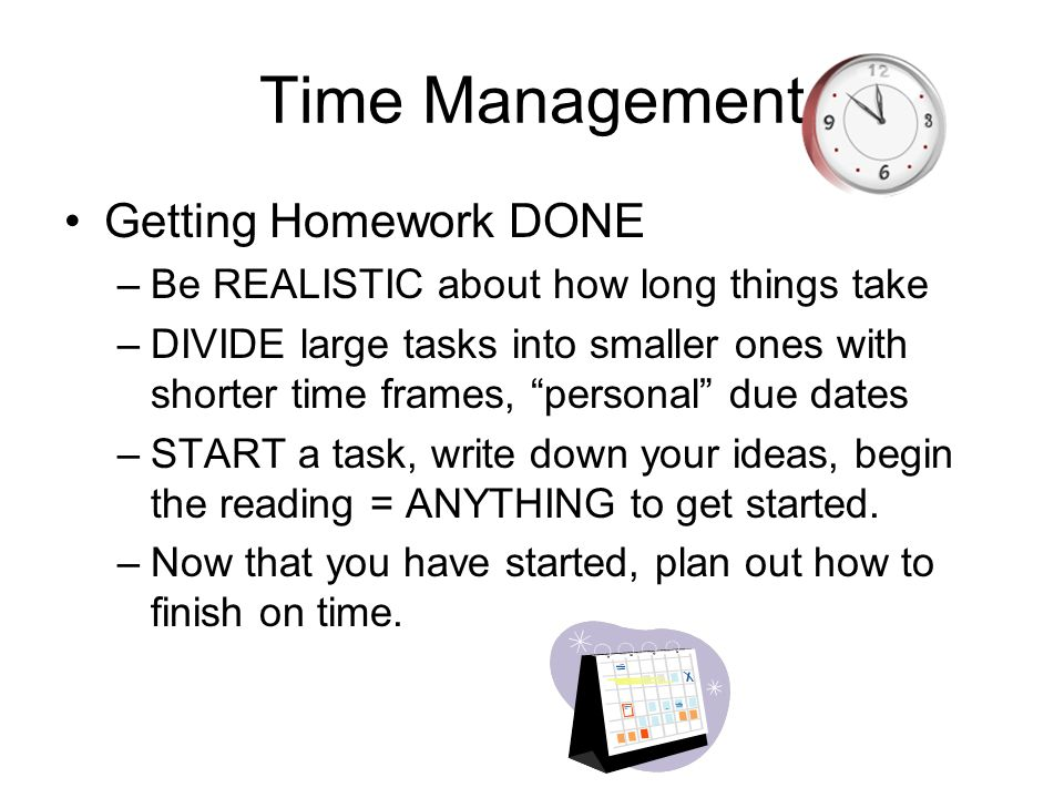 """Time Management Getting Homework DONE –Be REALISTIC about how long things take –DIVIDE large tasks into smaller ones with shorter time frames, """"person"""