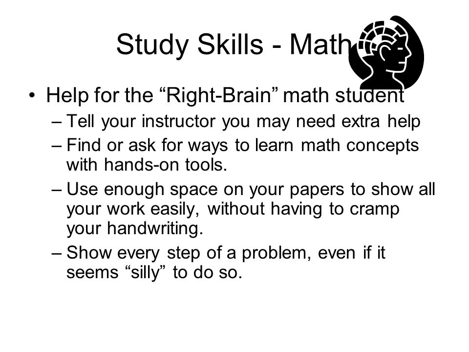 """Study Skills - Math Help for the """"Right-Brain"""" math student –Tell your instructor you may need extra help –Find or ask for ways to learn math concepts"""