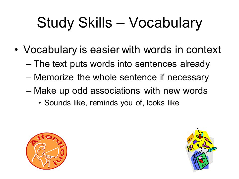 Study Skills – Vocabulary Vocabulary is easier with words in context –The text puts words into sentences already –Memorize the whole sentence if neces