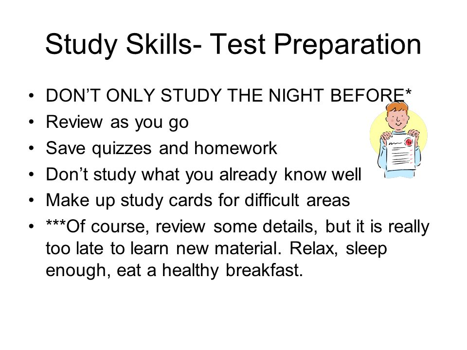 Study Skills- Test Preparation DON'T ONLY STUDY THE NIGHT BEFORE* Review as you go Save quizzes and homework Don't study what you already know well Ma