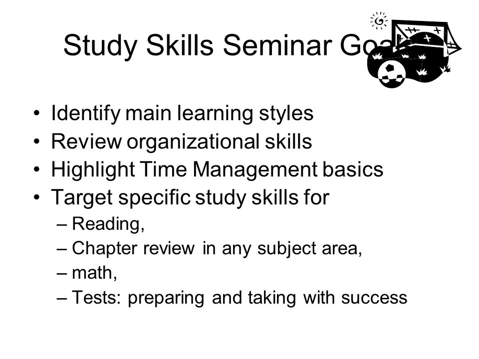 Study Skills Seminar Goals Identify main learning styles Review organizational skills Highlight Time Management basics Target specific study skills fo
