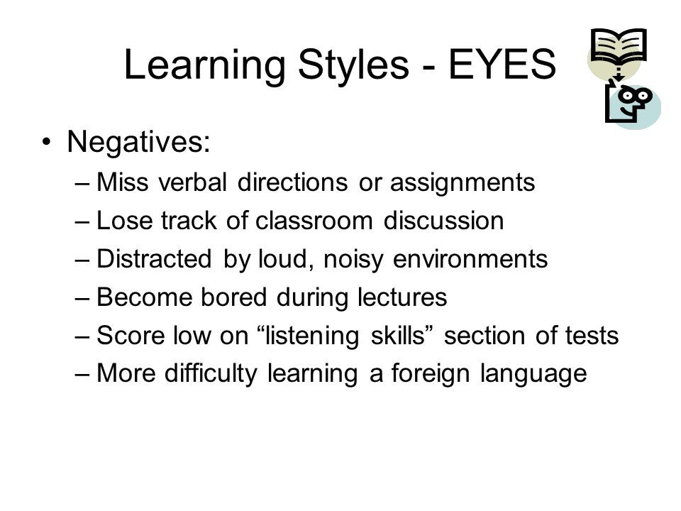 Learning Styles - EYES Negatives: –Miss verbal directions or assignments –Lose track of classroom discussion –Distracted by loud, noisy environments –