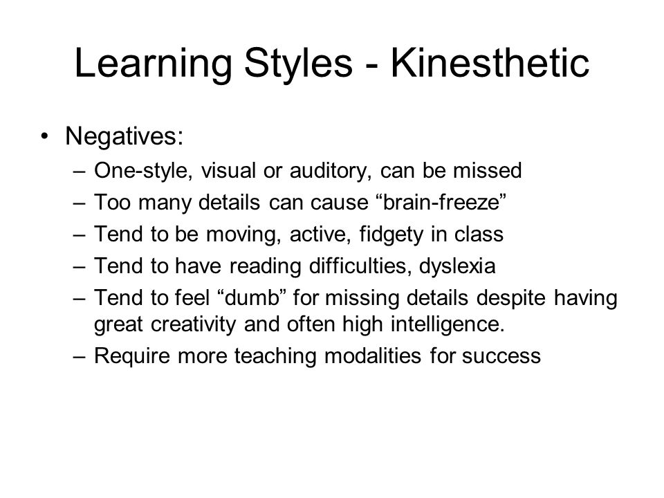 """Learning Styles - Kinesthetic Negatives: –One-style, visual or auditory, can be missed –Too many details can cause """"brain-freeze"""" –Tend to be moving,"""