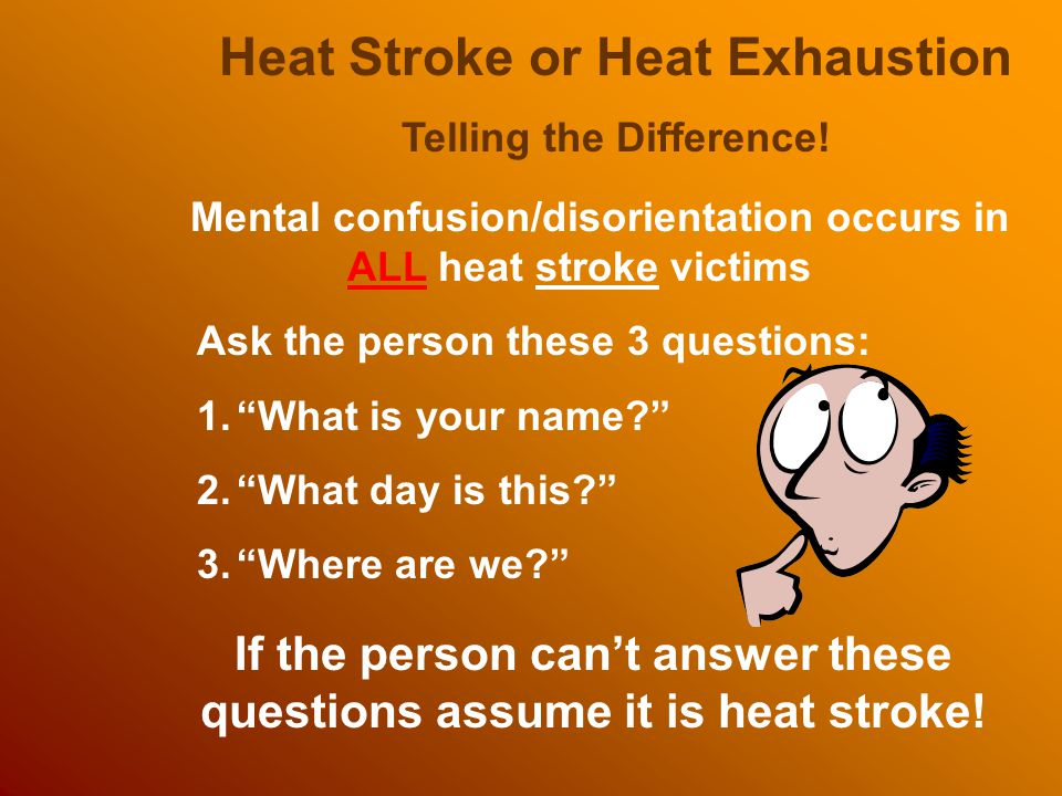 Heat Stroke or Heat Exhaustion Telling the Difference! Mental confusion/disorientation occurs in ALL heat stroke victims Ask the person these 3 questi