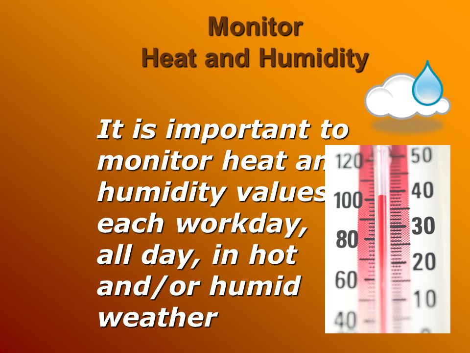 Monitor Heat and Humidity It is important to monitor heat and humidity values each workday, all day, in hot and/or humid weather