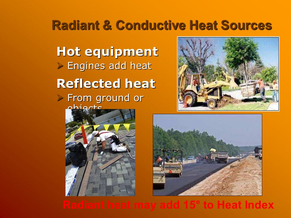 Radiant & Conductive Heat Sources Hot equipment  Engines add heat Reflected heat  From ground or objects Radiant heat may add 15° to Heat Index