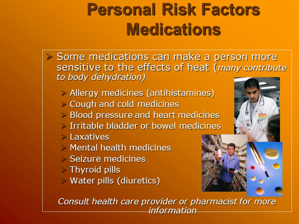Personal Risk Factors Medications  Some medications can make a person more sensitive to the effects of heat ( many contribute to body dehydration) 