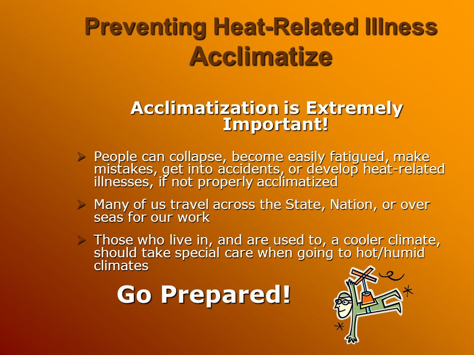Preventing Heat-Related Illness Acclimatize Acclimatization is Extremely Important!  People can collapse, become easily fatigued, make mistakes, get