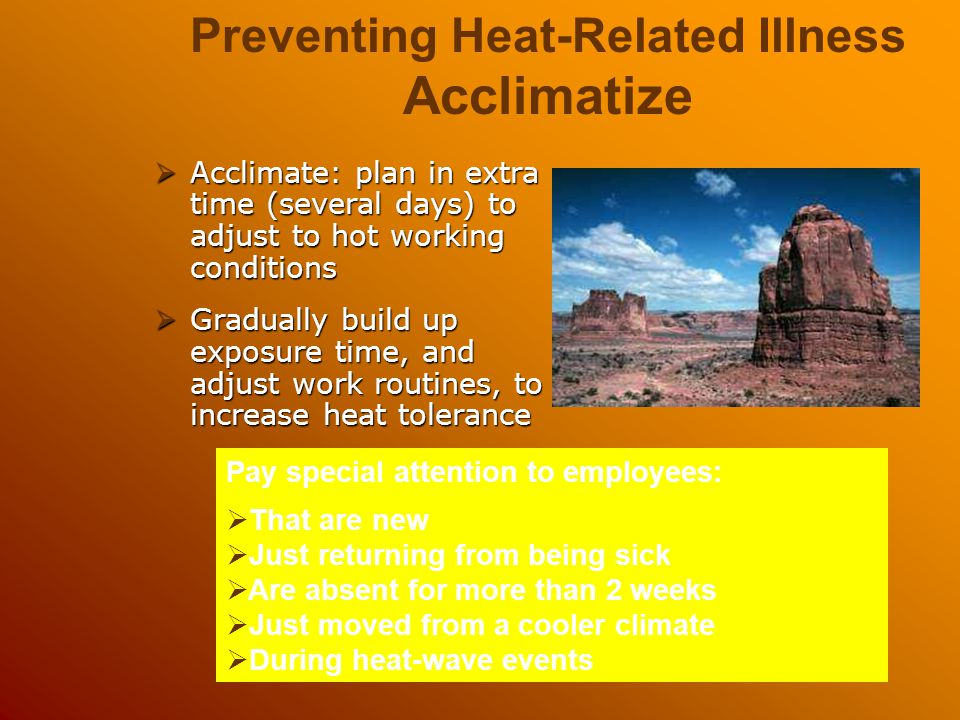  Acclimate: plan in extra time (several days) to adjust to hot working conditions  Gradually build up exposure time, and adjust work routines, to in