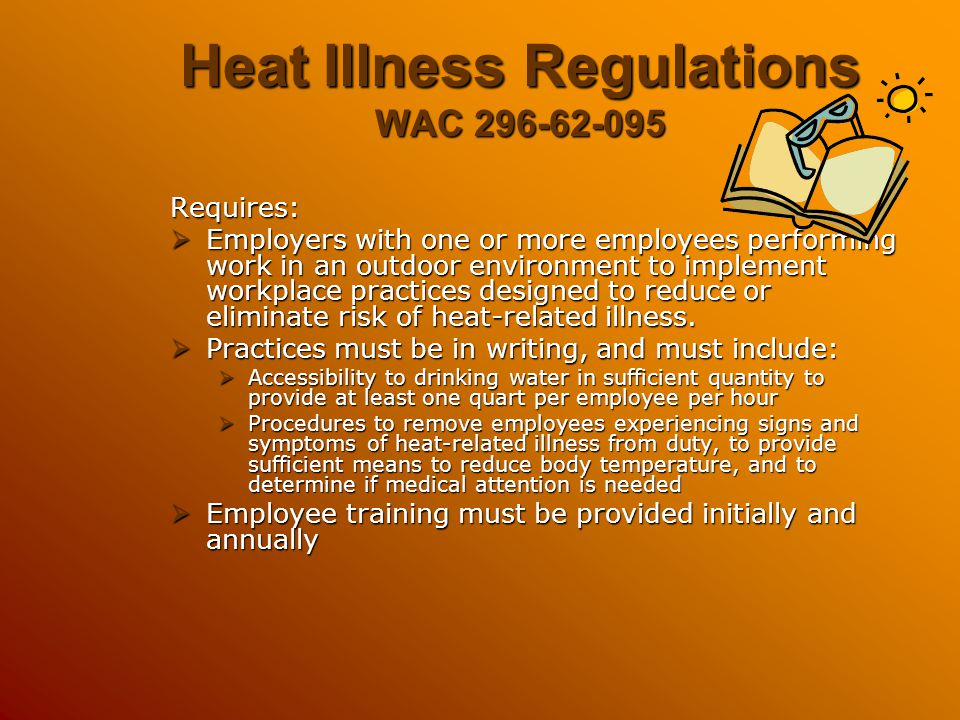 Heat Illness Regulations WAC 296-62-095 Requires:  Employers with one or more employees performing work in an outdoor environment to implement workpl