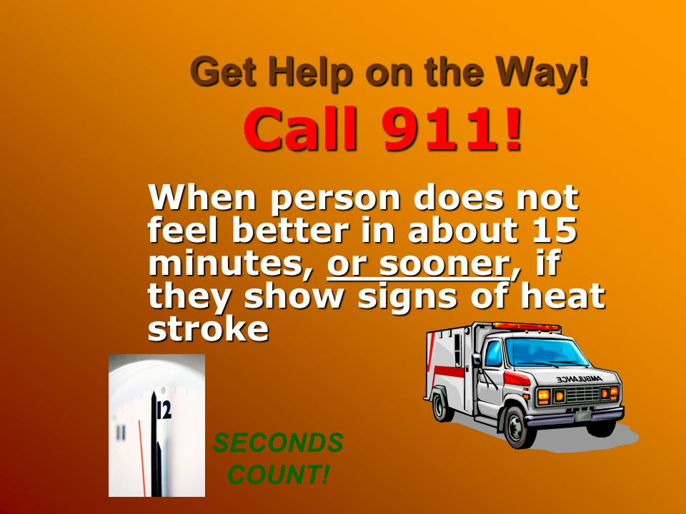 Get Help on the Way! Call 911! When person does not feel better in about 15 minutes, or sooner, if they show signs of heat stroke SECONDS COUNT!