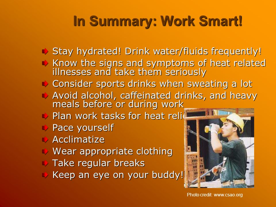 In Summary: Work Smart! Stay hydrated! Drink water/fluids frequently! Know the signs and symptoms of heat related illnesses and take them seriously Co