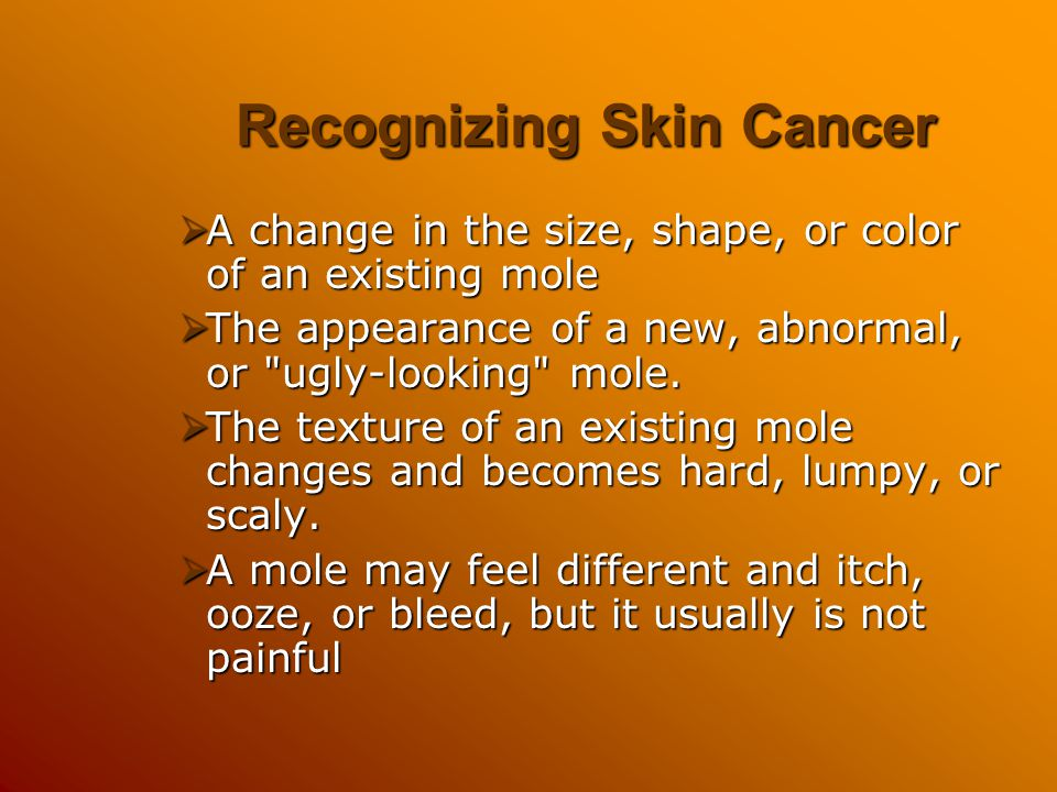 Recognizing Skin Cancer  A change in the size, shape, or color of an existing mole  The appearance of a new, abnormal, or