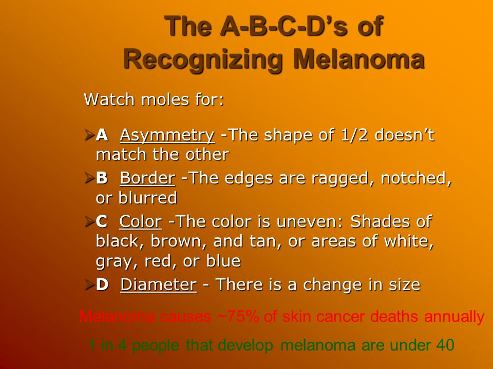 The A-B-C-D's of Recognizing Melanoma Watch moles for:  A Asymmetry -The shape of 1/2 doesn't match the other  B Border -The edges are ragged, notch