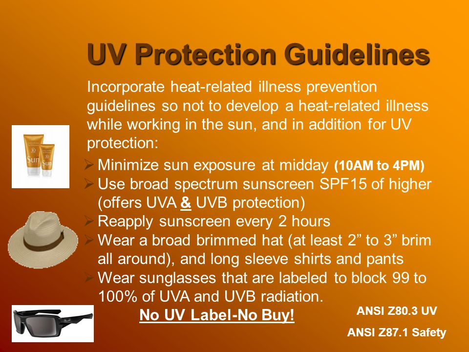 UV Protection Guidelines  Minimize sun exposure at midday (10AM to 4PM)  Use broad spectrum sunscreen SPF15 of higher (offers UVA & UVB protection)