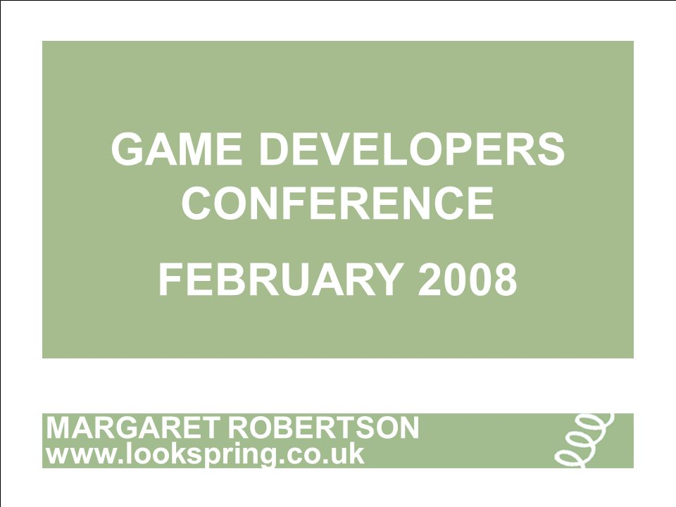 MARGARET ROBERTSON www.lookspring.co.uk GAME DEVELOPERS CONFERENCE FEBRUARY 2008