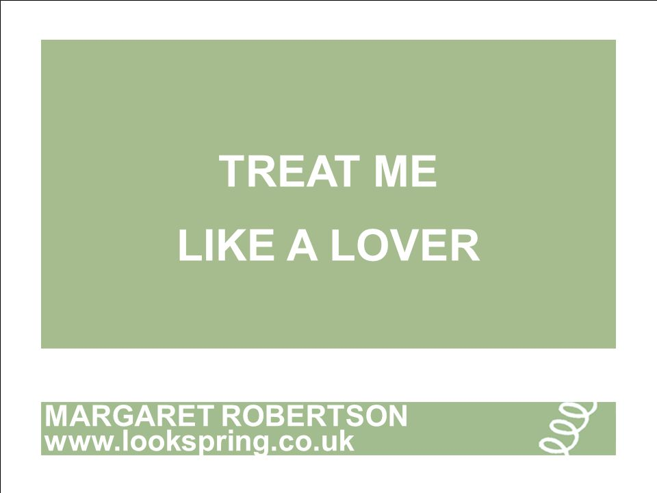 MARGARET ROBERTSON www.lookspring.co.uk TREAT ME LIKE A LOVER