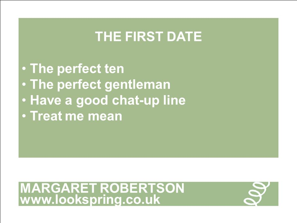 MARGARET ROBERTSON www.lookspring.co.uk THE FIRST DATE The perfect ten The perfect gentleman Have a good chat-up line Treat me mean