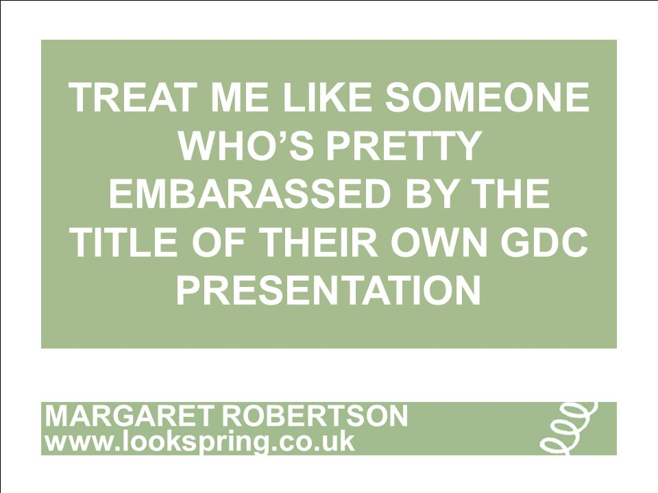 MARGARET ROBERTSON www.lookspring.co.uk TREAT ME LIKE SOMEONE WHO'S PRETTY EMBARASSED BY THE TITLE OF THEIR OWN GDC PRESENTATION
