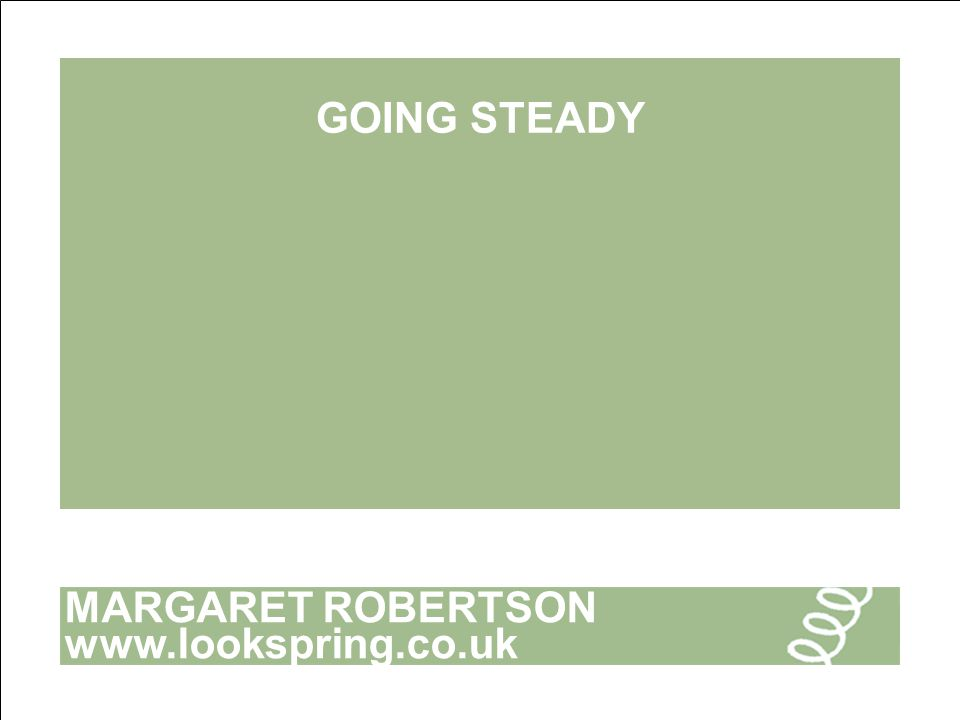 MARGARET ROBERTSON www.lookspring.co.uk GOING STEADY