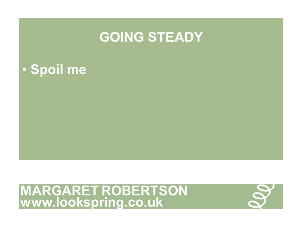 MARGARET ROBERTSON www.lookspring.co.uk GOING STEADY Spoil me