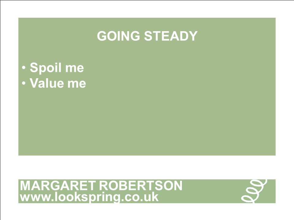 MARGARET ROBERTSON www.lookspring.co.uk GOING STEADY Spoil me Value me