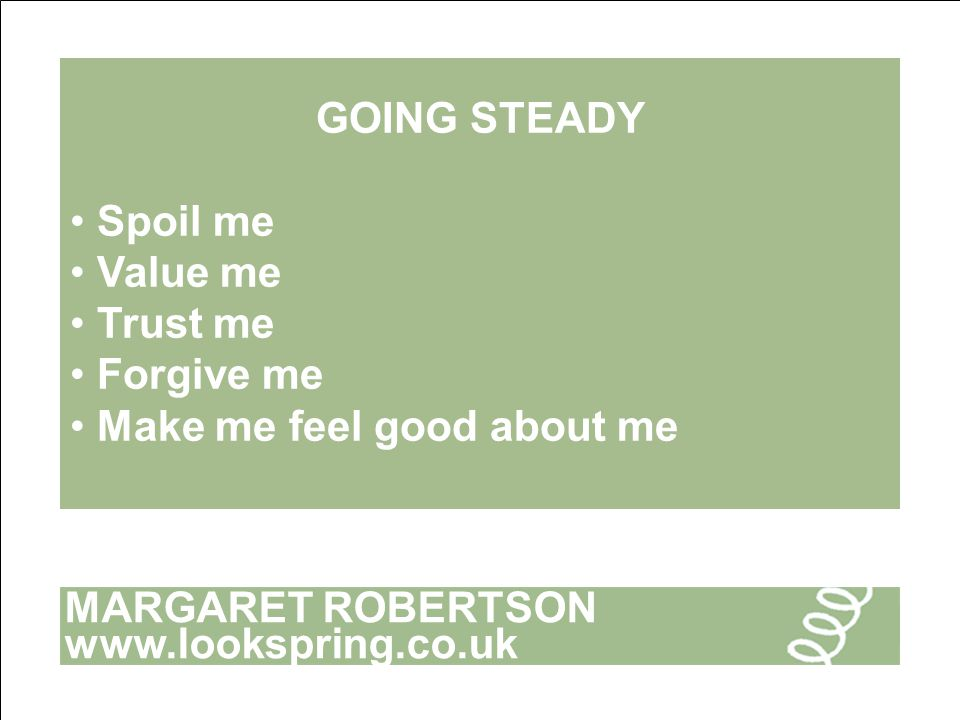MARGARET ROBERTSON www.lookspring.co.uk GOING STEADY Spoil me Value me Trust me Forgive me Make me feel good about me