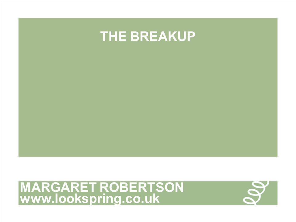 MARGARET ROBERTSON www.lookspring.co.uk THE BREAKUP
