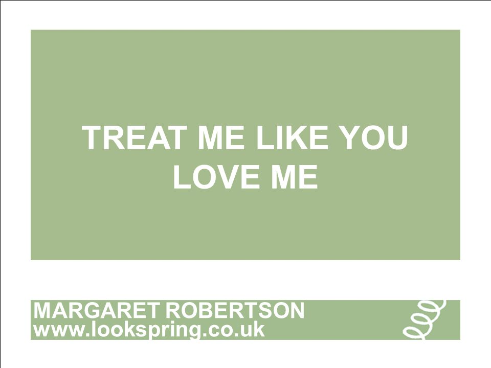 MARGARET ROBERTSON www.lookspring.co.uk TREAT ME LIKE YOU LOVE ME