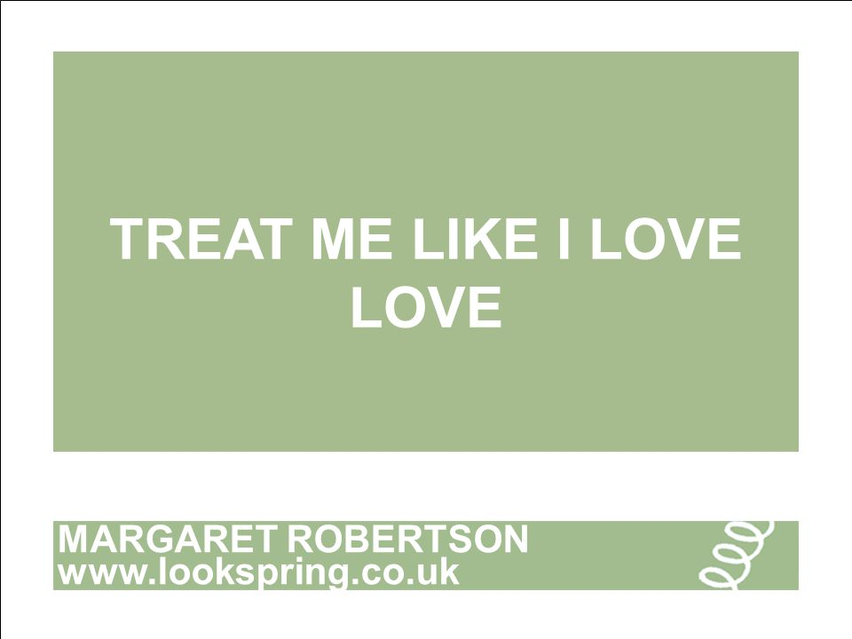 MARGARET ROBERTSON www.lookspring.co.uk TREAT ME LIKE I LOVE LOVE