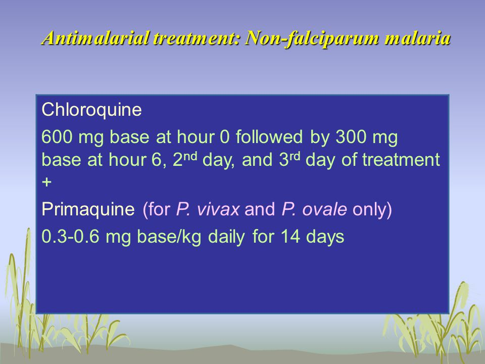Antimalarial treatment: Non-falciparum malaria Chloroquine 600 mg base at hour 0 followed by 300 mg base at hour 6, 2 nd day, and 3 rd day of treatment + Primaquine (for P.
