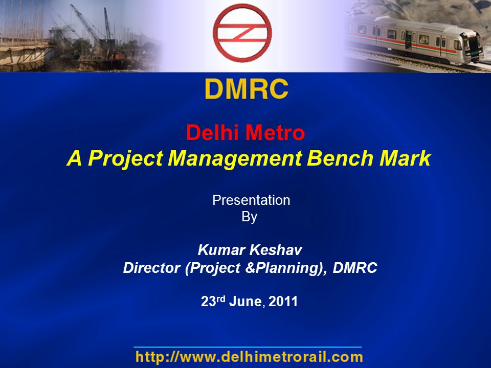 Delhi Metro A Project Management Bench Mark Presentation By Kumar Keshav Director (Project &Planning), DMRC 23 rd June, 2011