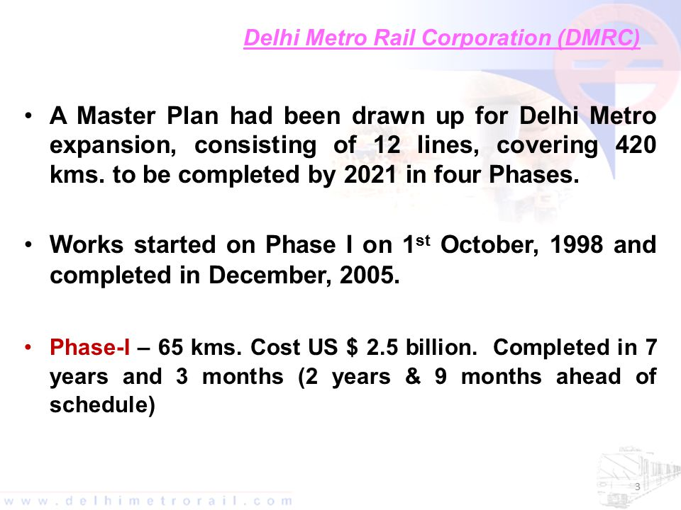 Delhi Metro Rail Corporation (DMRC) A Master Plan had been drawn up for Delhi Metro expansion, consisting of 12 lines, covering 420 kms.