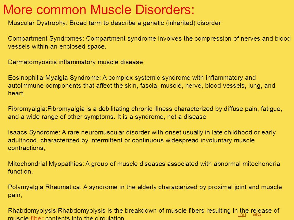 More common Muscle Disorders: Muscular Dystrophy: Broad term to describe a genetic (inherited) disorder Compartment Syndromes: Compartment syndrome involves the compression of nerves and blood vessels within an enclosed space.