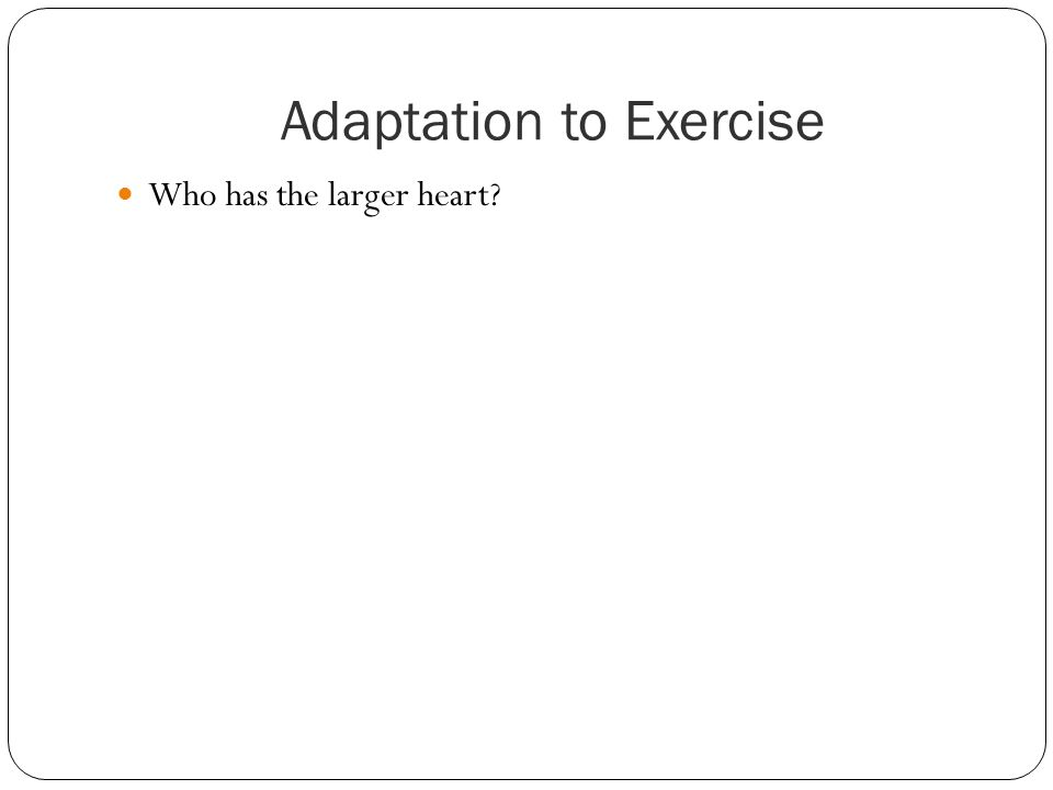Adaptation to Exercise Who has the larger heart?