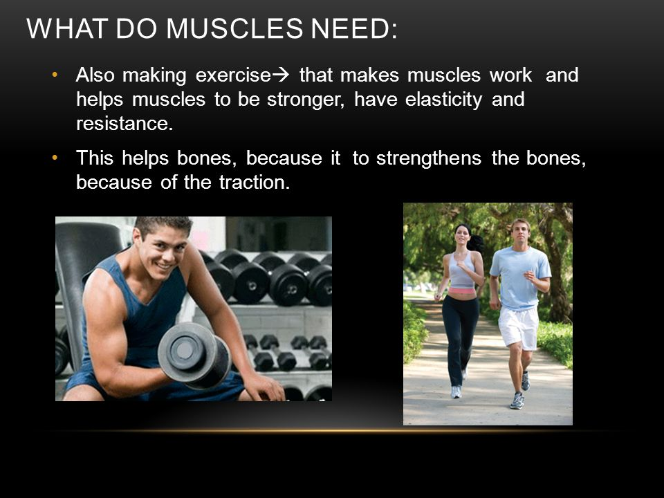 WHAT DO MUSCLES NEED: Also making exercise  that makes muscles work and helps muscles to be stronger, have elasticity and resistance. This helps bone