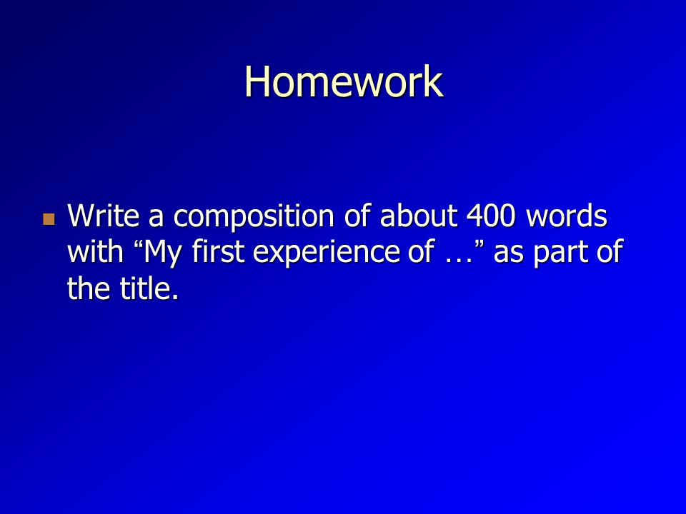 Homework Write a composition of about 400 words with My first experience of … as part of the title.